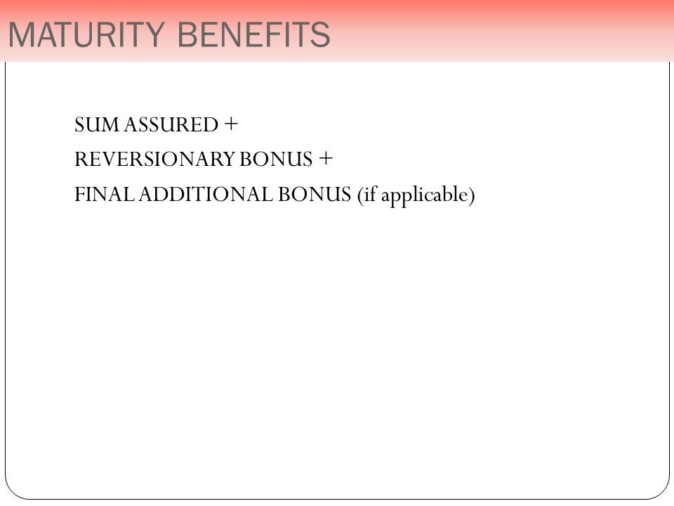 SUM ASSURED + REVERSIONARY BONUS + FINAL ADDITIONAL BONUS (if applicable) MATURITY BENEFITS