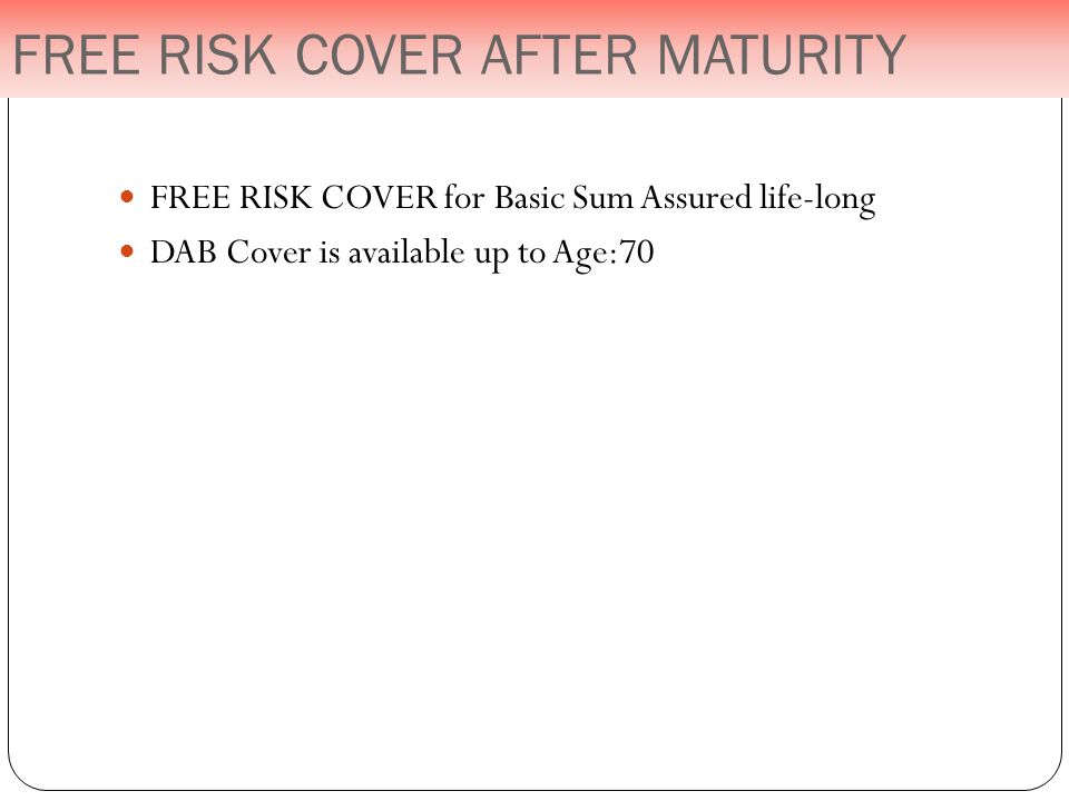 FREE RISK COVER for Basic Sum Assured life-long DAB Cover is available up to Age:70 FREE RISK COVER AFTER MATURITY