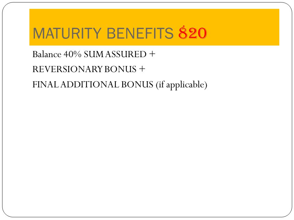 MATURITY BENEFITS 820 Balance 40% SUM ASSURED + REVERSIONARY BONUS + FINAL ADDITIONAL BONUS (if applicable)