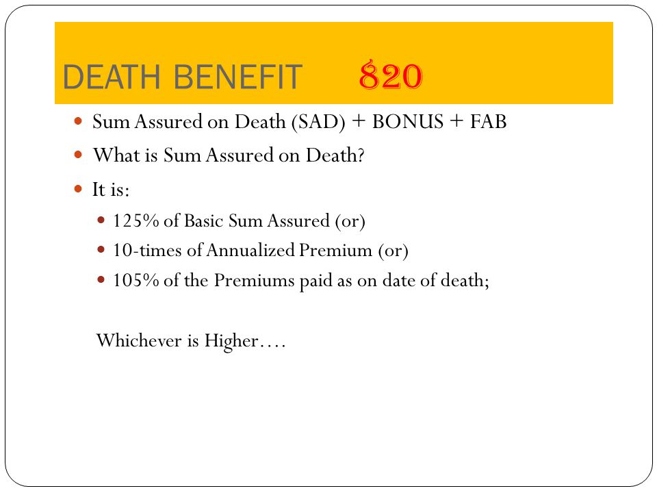 DEATH BENEFIT 820 Sum Assured on Death (SAD) + BONUS + FAB What is Sum Assured on Death.