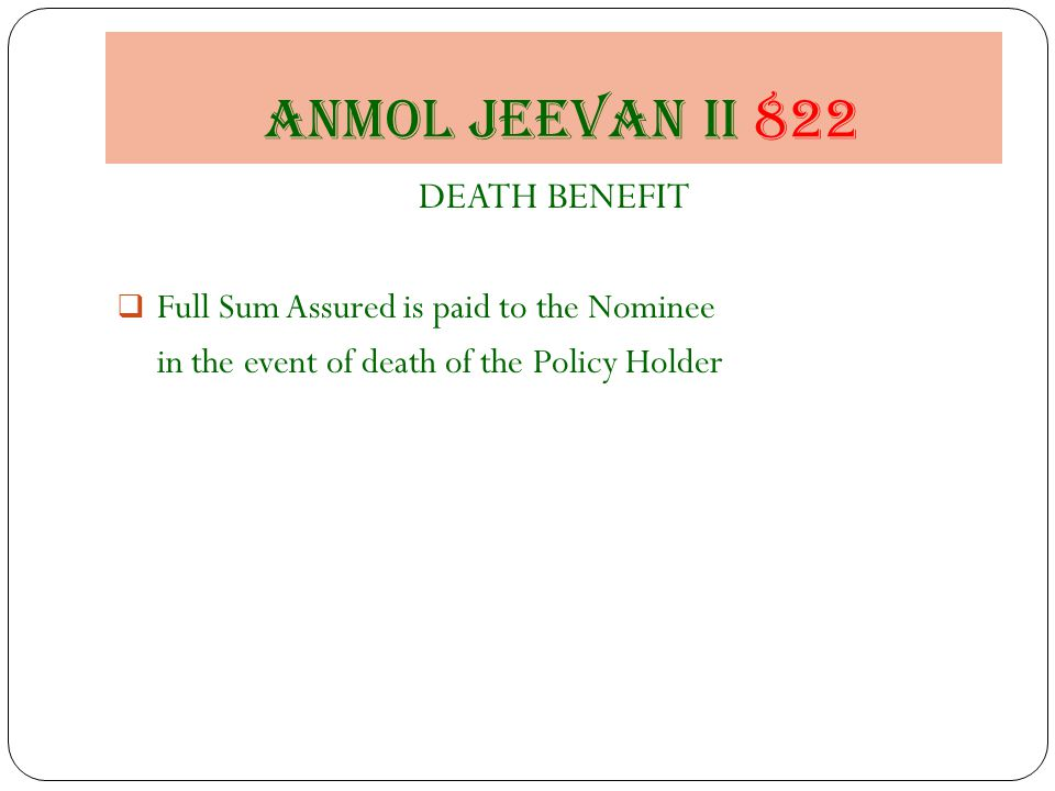 Anmol jeevan II 822 DEATH BENEFIT  Full Sum Assured is paid to the Nominee in the event of death of the Policy Holder