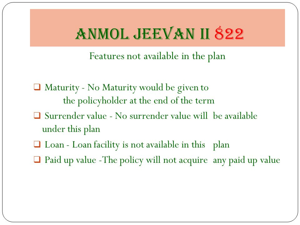 Anmol jeevan II 822 Features not available in the plan  Maturity - No Maturity would be given to the policyholder at the end of the term  Surrender value - No surrender value will be available under this plan  Loan - Loan facility is not available in this plan  Paid up value -The policy will not acquire any paid up value
