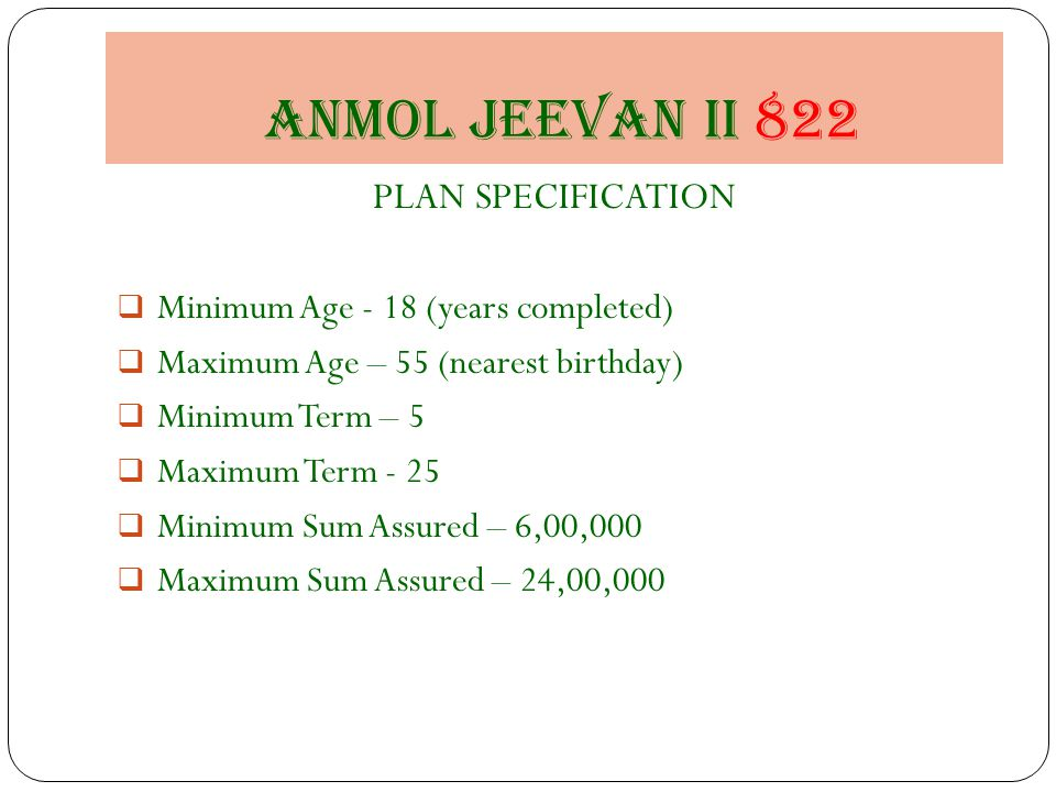 Anmol jeevan II 822 PLAN SPECIFICATION  Minimum Age - 18 (years completed)  Maximum Age – 55 (nearest birthday)  Minimum Term – 5  Maximum Term - 25  Minimum Sum Assured – 6,00,000  Maximum Sum Assured – 24,00,000