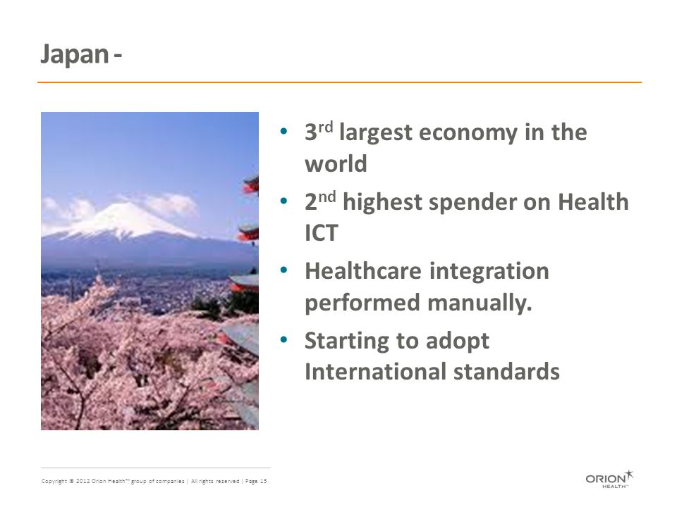 Copyright © 2012 Orion Health™ group of companies | All rights reserved | Page 13 Japan - 3 rd largest economy in the world 2 nd highest spender on Health ICT Healthcare integration performed manually.