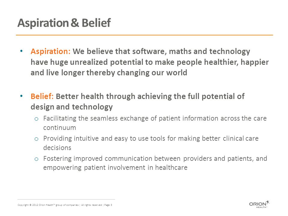 Copyright © 2012 Orion Health™ group of companies | All rights reserved | Page 3 Aspiration & Belief Aspiration: We believe that software, maths and technology have huge unrealized potential to make people healthier, happier and live longer thereby changing our world Belief: Better health through achieving the full potential of design and technology o Facilitating the seamless exchange of patient information across the care continuum o Providing intuitive and easy to use tools for making better clinical care decisions o Fostering improved communication between providers and patients, and empowering patient involvement in healthcare