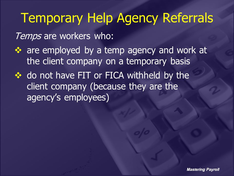Mastering Payroll Temporary Help Agency Referrals Temps are workers who:  are employed by a temp agency and work at the client company on a temporary