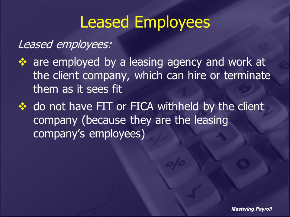 Mastering Payroll Leased Employees Leased employees:  are employed by a leasing agency and work at the client company, which can hire or terminate th