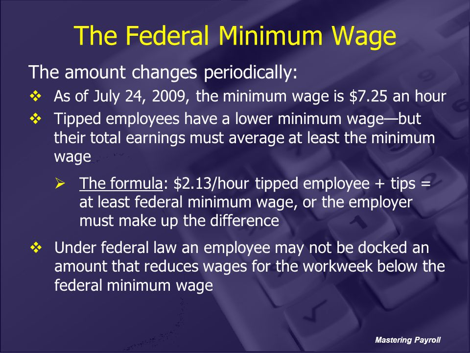 Mastering Payroll The Federal Minimum Wage The amount changes periodically:  As of July 24, 2009, the minimum wage is $7.25 an hour  Tipped employee