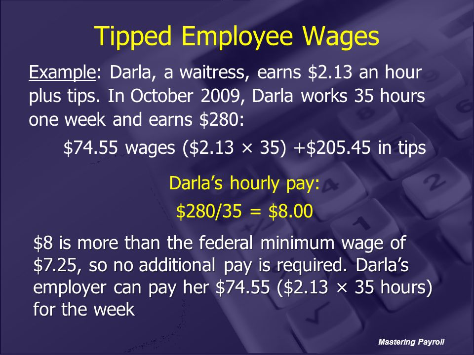Mastering Payroll Tipped Employee Wages Example: Darla, a waitress, earns $2.13 an hour plus tips. In October 2009, Darla works 35 hours one week and