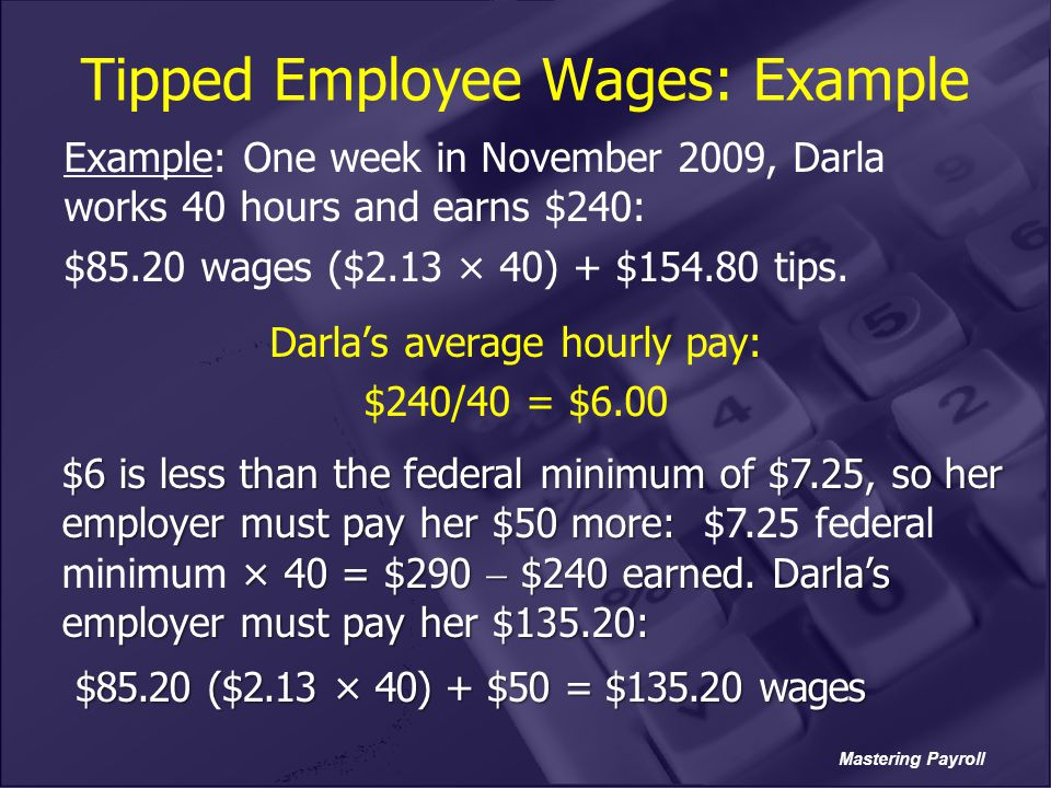 Mastering Payroll Tipped Employee Wages: Example Example: One week in November 2009, Darla works 40 hours and earns $240: $85.20 wages ($2.13 × 40) +