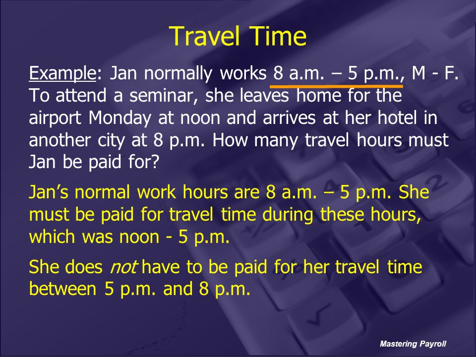Mastering Payroll Travel Time Example: Jan normally works 8 a.m. – 5 p.m., M - F. To attend a seminar, she leaves home for the airport Monday at noon