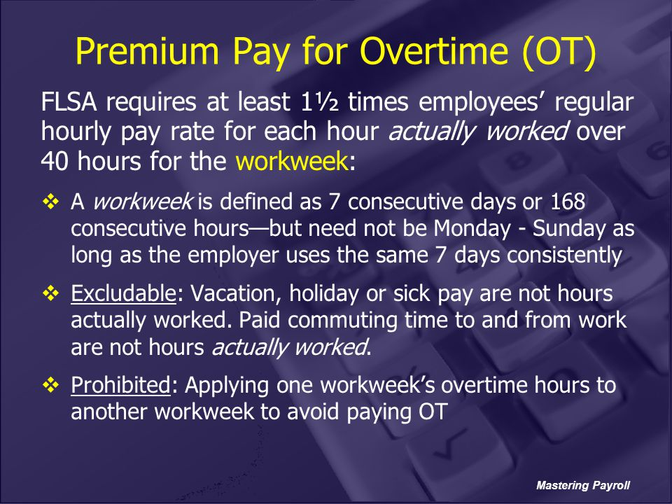 Mastering Payroll Premium Pay for Overtime (OT) FLSA requires at least 1½ times employees' regular hourly pay rate for each hour actually worked over