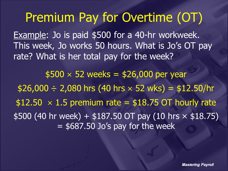 Mastering Payroll Premium Pay for Overtime (OT) Example: Jo is paid $500 for a 40-hr workweek. This week, Jo works 50 hours. What is Jo's OT pay rate?