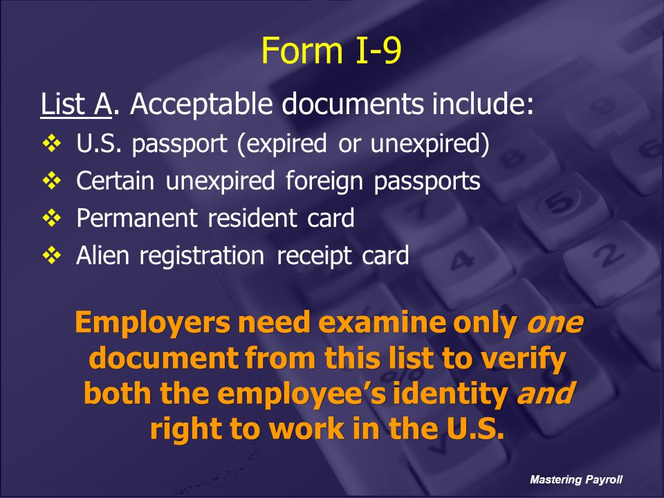 Mastering Payroll Form I-9 List A. Acceptable documents include:  U.S. passport (expired or unexpired)  Certain unexpired foreign passports  Perman