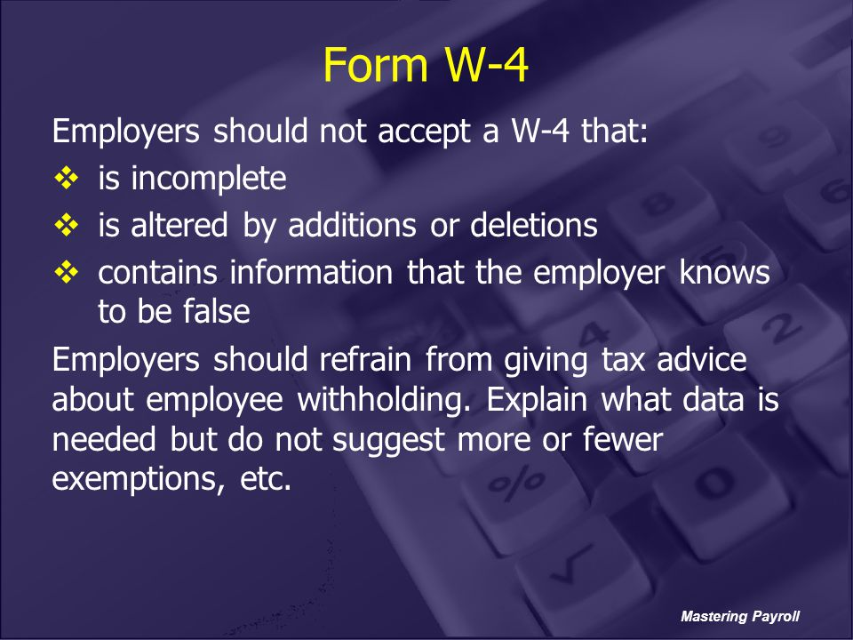Mastering Payroll Form W-4 Employers should not accept a W-4 that:  is incomplete  is altered by additions or deletions  contains information that