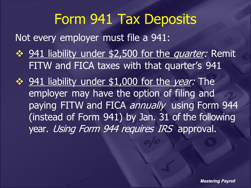 Mastering Payroll Form 941 Tax Deposits Not every employer must file a 941:  941 liability under $2,500 for the quarter: Remit FITW and FICA taxes wi