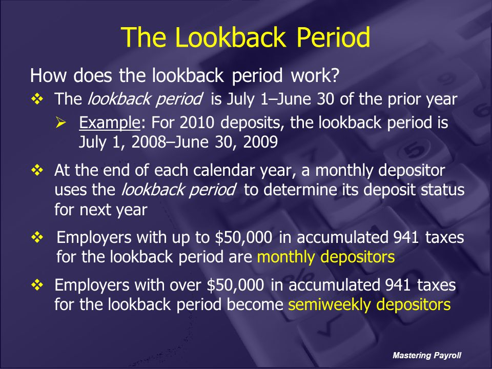 Mastering Payroll The Lookback Period How does the lookback period work?  The lookback period is July 1–June 30 of the prior year  Example: For 2010