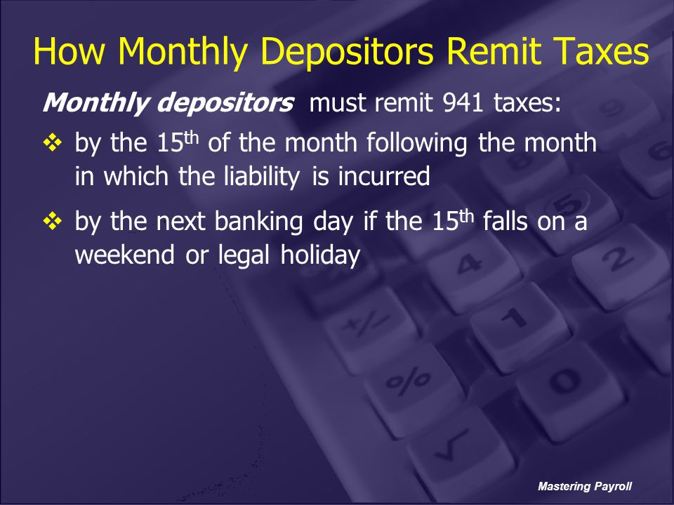 Mastering Payroll How Monthly Depositors Remit Taxes Monthly depositors must remit 941 taxes:  by the 15 th of the month following the month in which