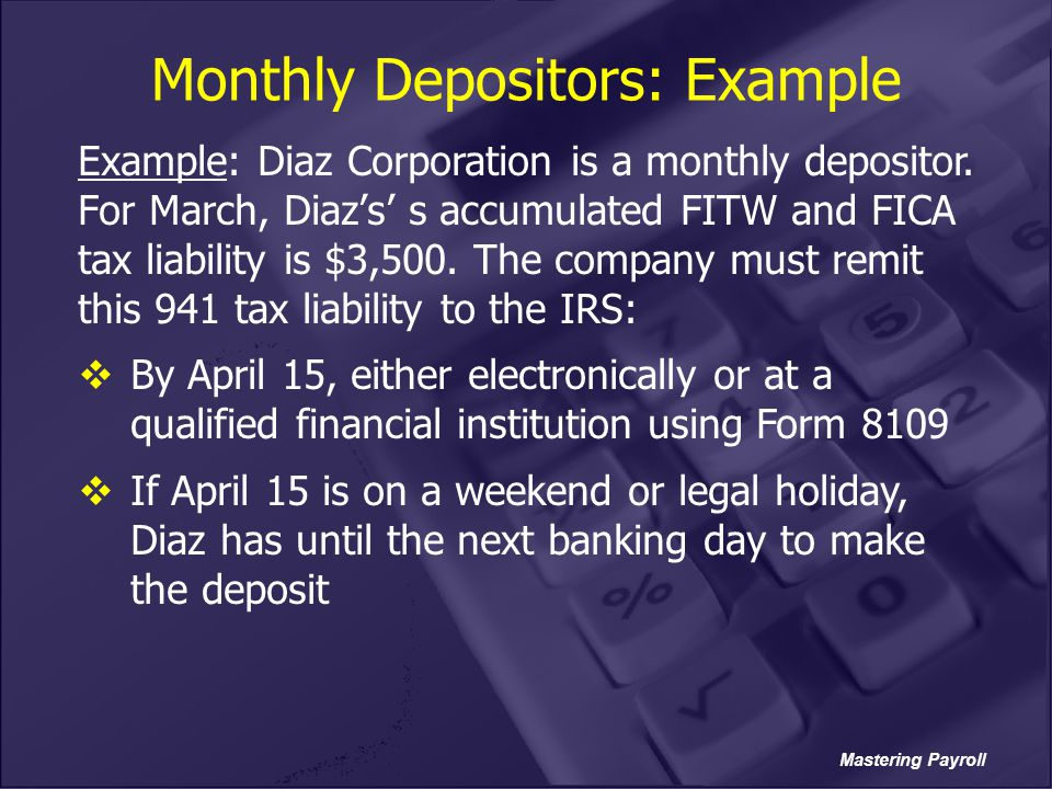 Mastering Payroll Monthly Depositors: Example Example: Diaz Corporation is a monthly depositor. For March, Diaz's' s accumulated FITW and FICA tax lia