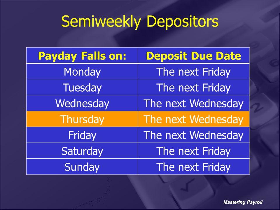 Mastering Payroll Semiweekly Depositors Payday Falls on:Deposit Due Date MondayThe next Friday TuesdayThe next Friday WednesdayThe next Wednesday Thur