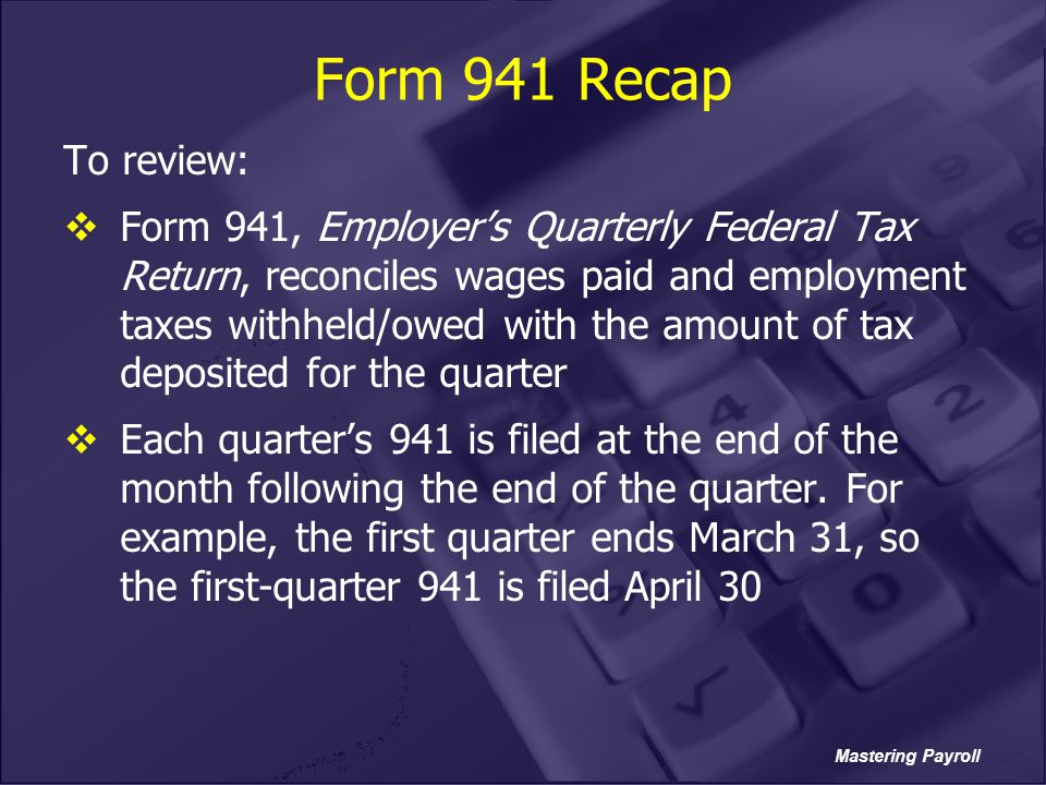 Mastering Payroll Form 941 Recap To review:  Form 941, Employer's Quarterly Federal Tax Return, reconciles wages paid and employment taxes withheld/o