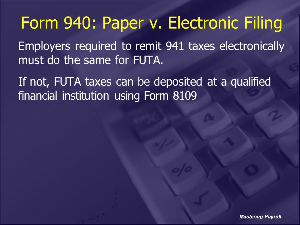 Mastering Payroll Form 940: Paper v. Electronic Filing Employers required to remit 941 taxes electronically must do the same for FUTA. If not, FUTA ta