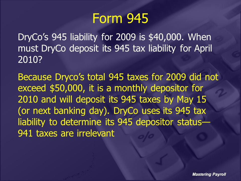 Mastering Payroll Form 945 DryCo's 945 liability for 2009 is $40,000. When must DryCo deposit its 945 tax liability for April 2010? Because Dryco's to