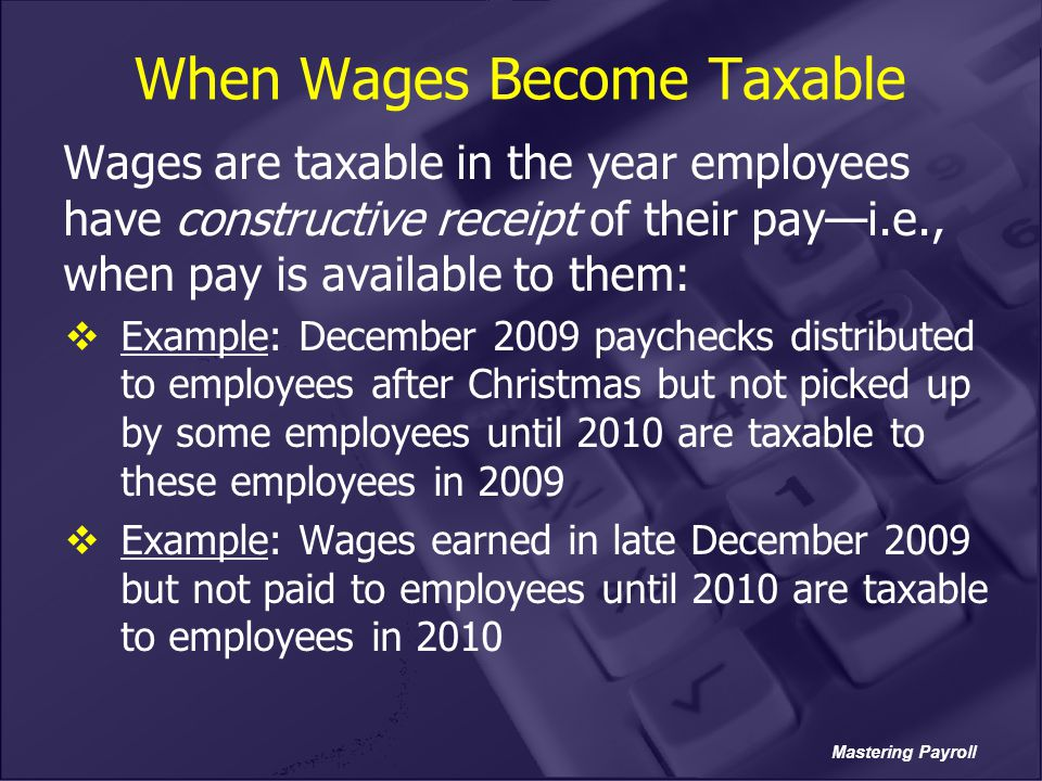 Mastering Payroll When Wages Become Taxable Wages are taxable in the year employees have constructive receipt of their pay—i.e., when pay is available