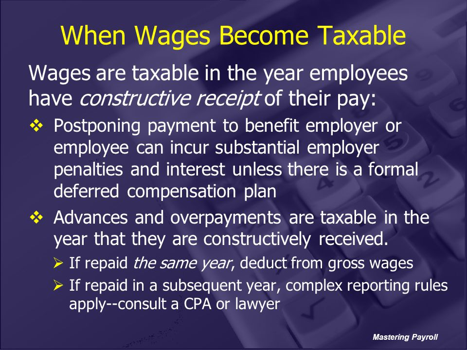 Mastering Payroll When Wages Become Taxable Wages are taxable in the year employees have constructive receipt of their pay:  Postponing payment to be