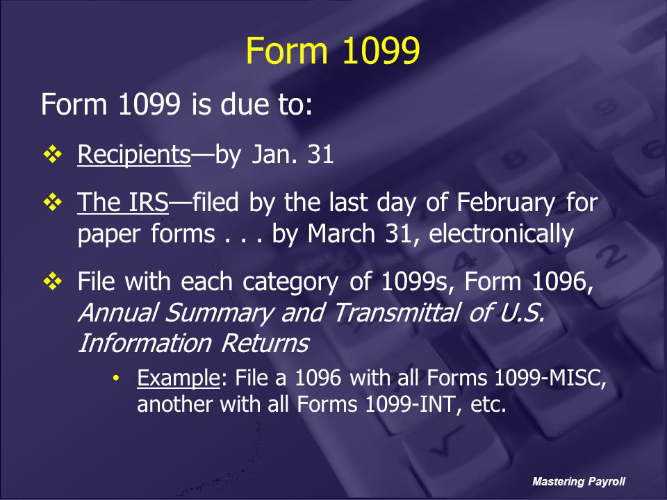 Mastering Payroll Form 1099 Form 1099 is due to:  Recipients—by Jan. 31  The IRS—filed by the last day of February for paper forms... by March 31, e