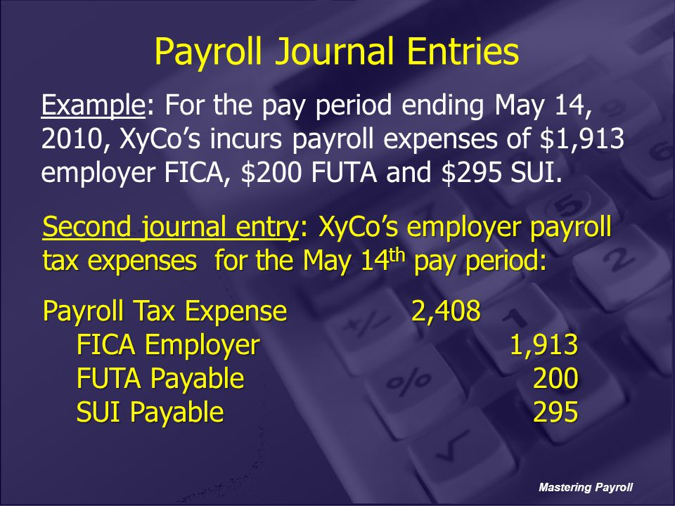 Mastering Payroll Payroll Journal Entries Example: For the pay period ending May 14, 2010, XyCo's incurs payroll expenses of $1,913 employer FICA, $20