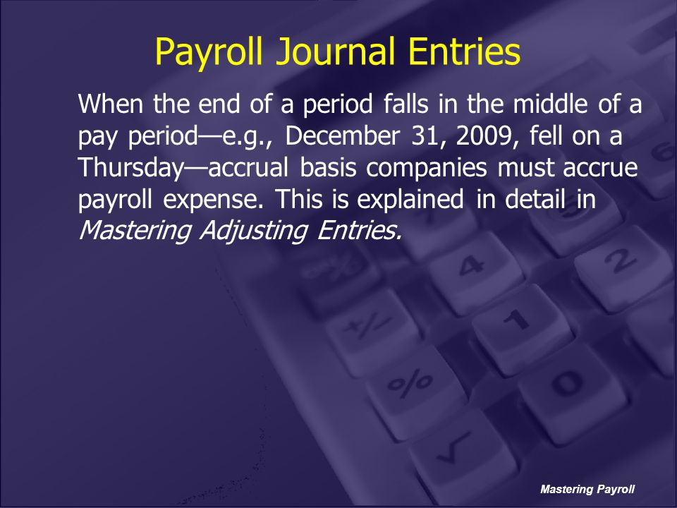 Mastering Payroll Payroll Journal Entries When the end of a period falls in the middle of a pay period—e.g., December 31, 2009, fell on a Thursday—acc