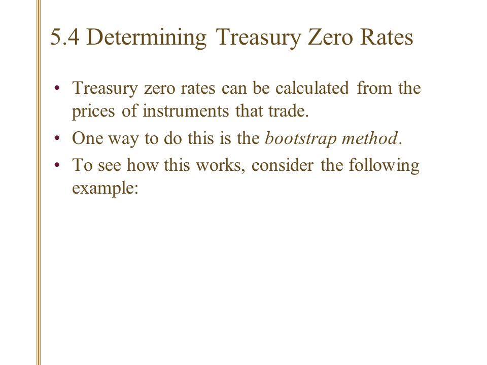 5.4 Determining Treasury Zero Rates Treasury zero rates can be calculated from the prices of instruments that trade.