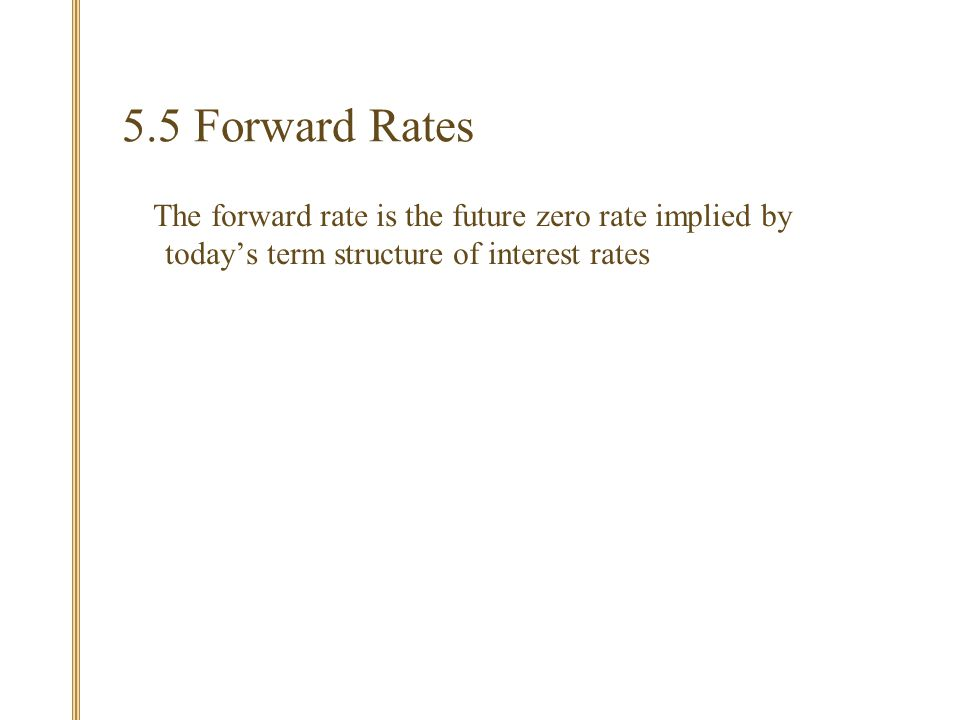 5.5 Forward Rates The forward rate is the future zero rate implied by today's term structure of interest rates