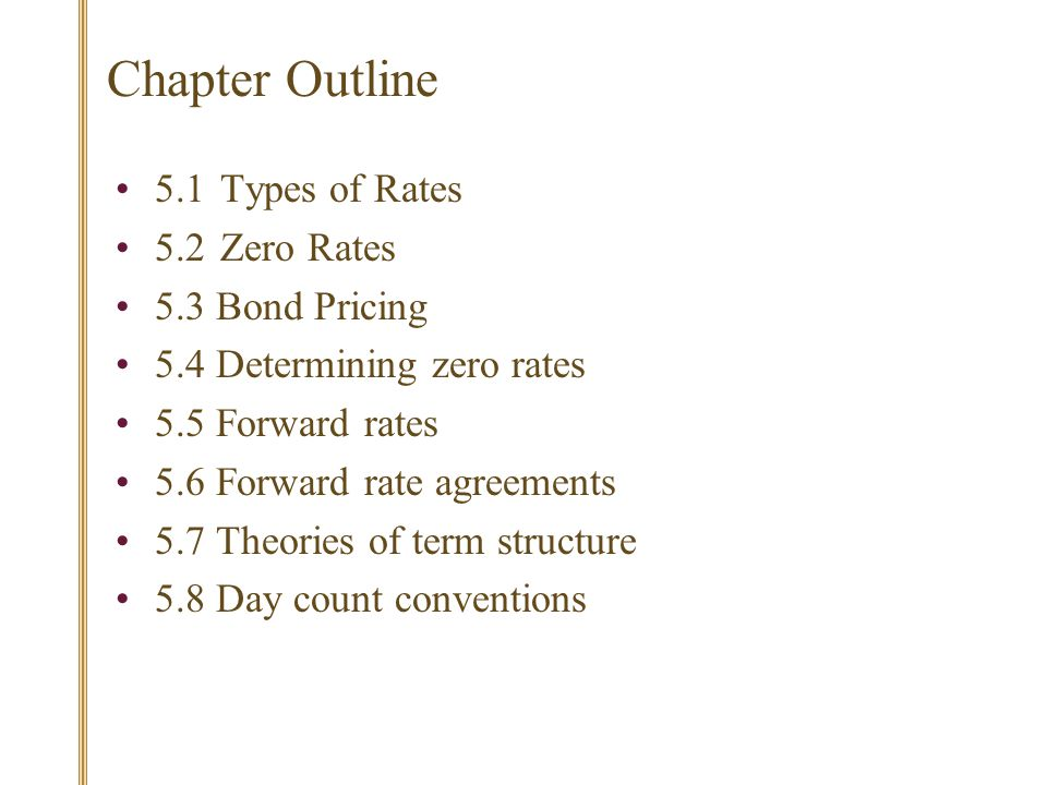 Chapter Outline 5.1 Types of Rates 5.2Zero Rates 5.3 Bond Pricing 5.4 Determining zero rates 5.5 Forward rates 5.6 Forward rate agreements 5.7 Theories of term structure 5.8 Day count conventions