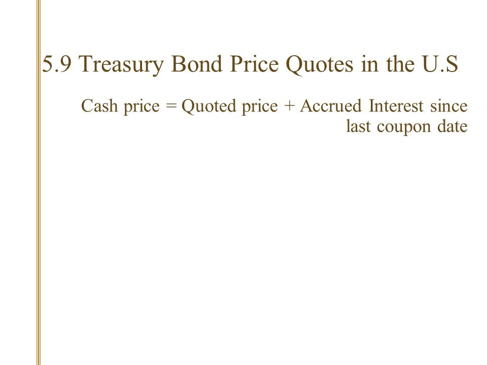 5.9 Treasury Bond Price Quotes in the U.S Cash price = Quoted price + Accrued Interest since last coupon date