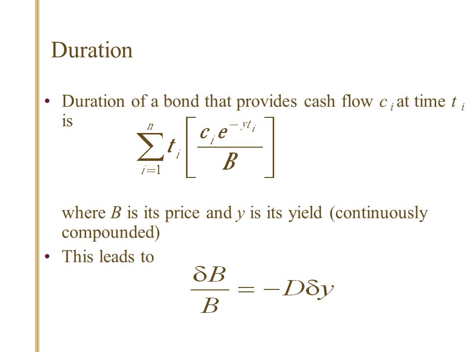 Duration of a bond that provides cash flow c i at time t i is where B is its price and y is its yield (continuously compounded) This leads to Duration