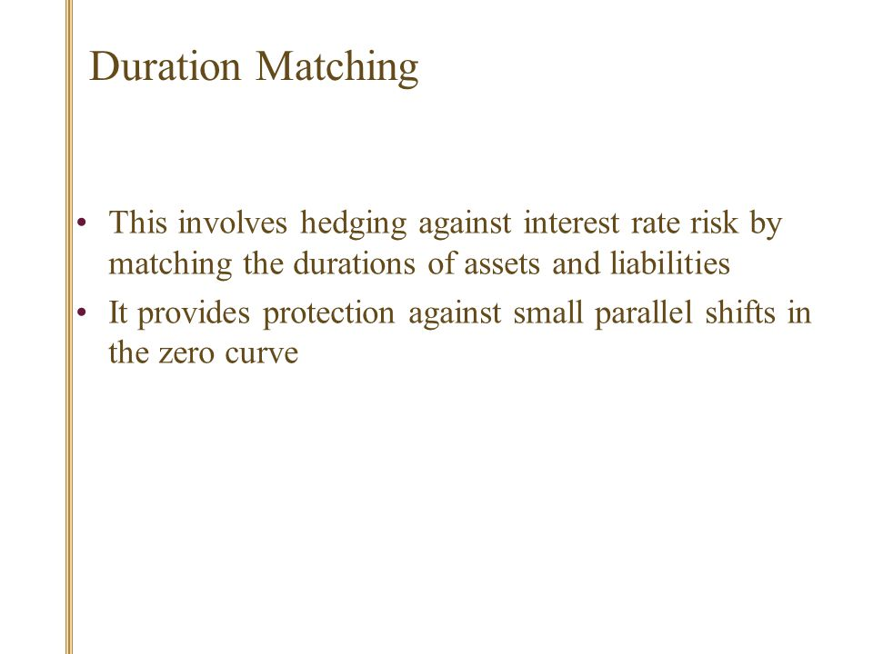 Duration Matching This involves hedging against interest rate risk by matching the durations of assets and liabilities It provides protection against small parallel shifts in the zero curve