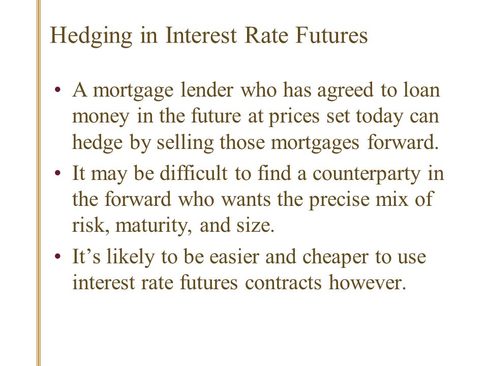 Hedging in Interest Rate Futures A mortgage lender who has agreed to loan money in the future at prices set today can hedge by selling those mortgages forward.