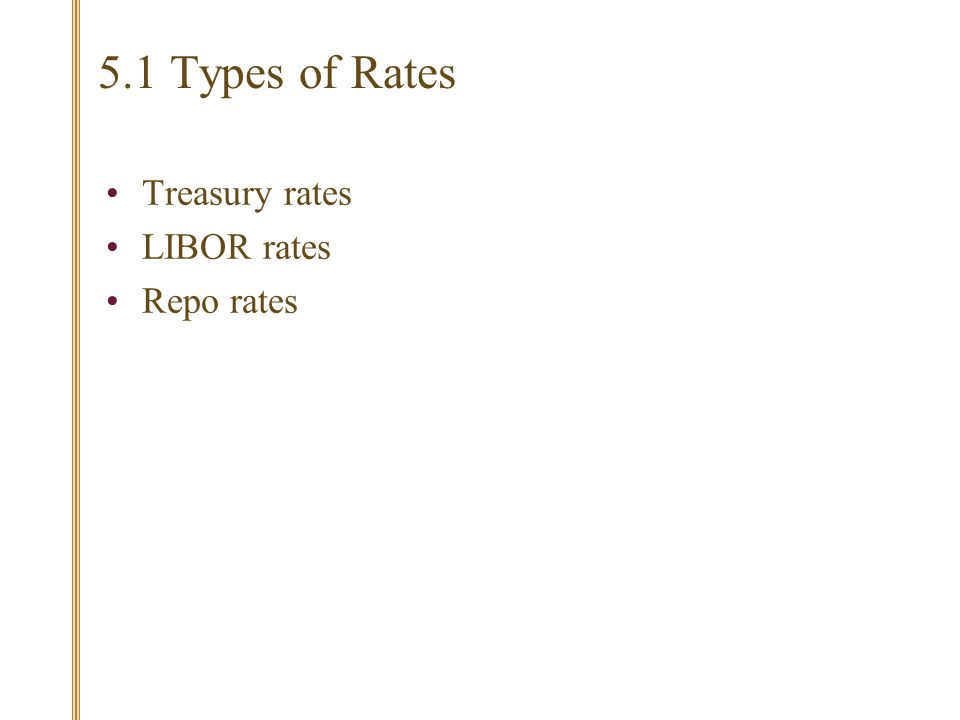 5.1 Types of Rates Treasury rates LIBOR rates Repo rates