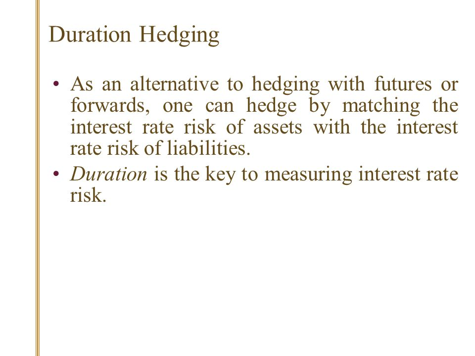 Duration Hedging As an alternative to hedging with futures or forwards, one can hedge by matching the interest rate risk of assets with the interest rate risk of liabilities.
