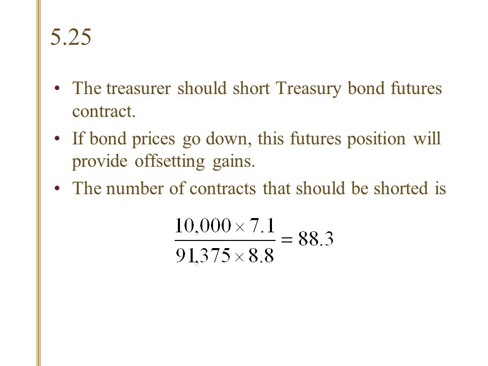5.25 The treasurer should short Treasury bond futures contract.