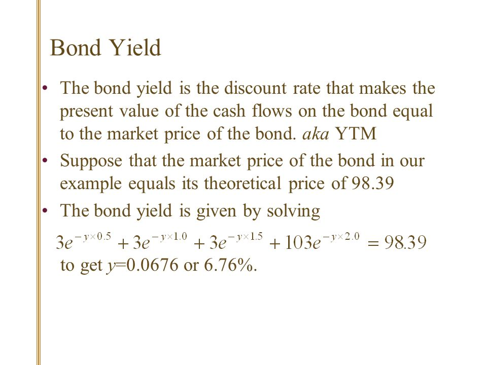 Bond Yield The bond yield is the discount rate that makes the present value of the cash flows on the bond equal to the market price of the bond.