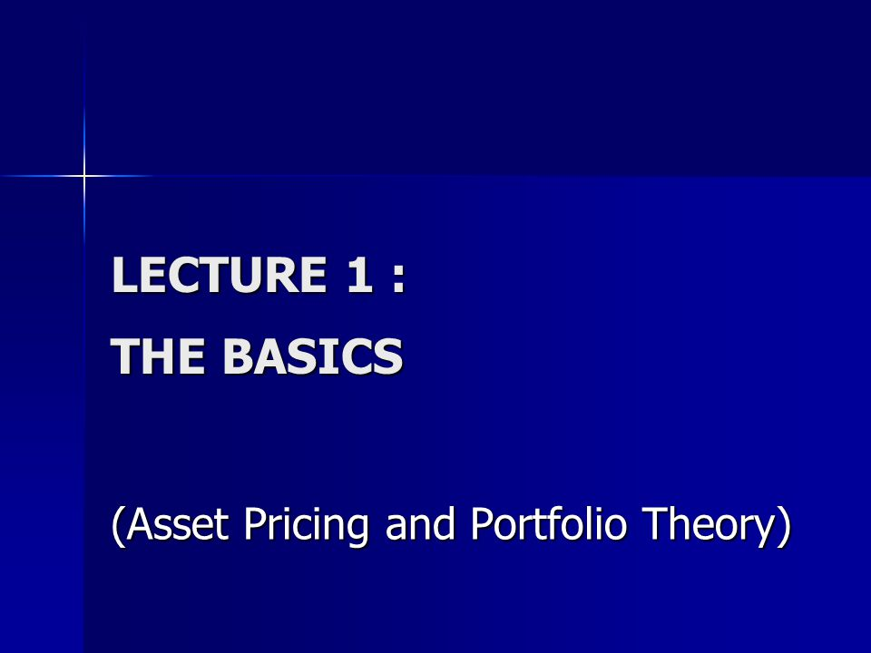 LECTURE 1 : THE BASICS (Asset Pricing and Portfolio Theory)