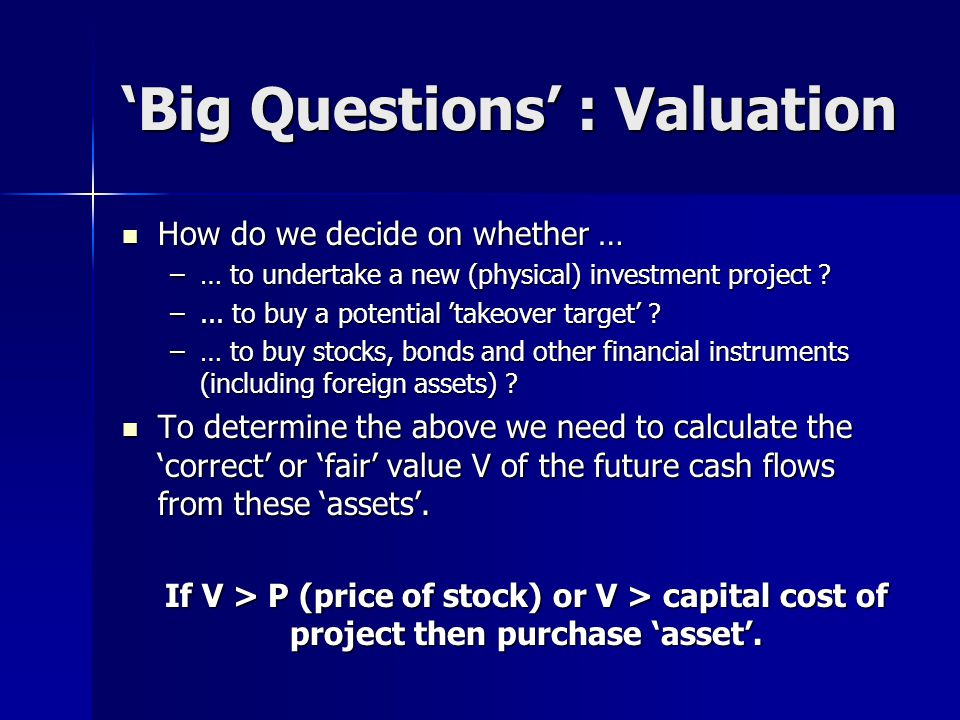 'Big Questions' : Valuation How do we decide on whether … How do we decide on whether … –… to undertake a new (physical) investment project .