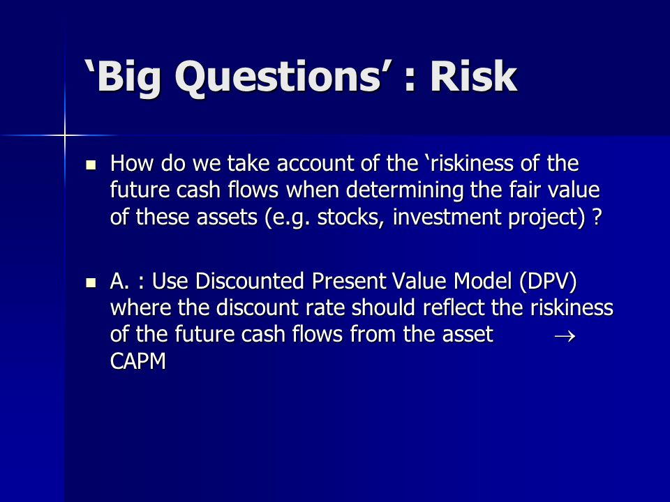 'Big Questions' : Risk How do we take account of the 'riskiness of the future cash flows when determining the fair value of these assets (e.g.