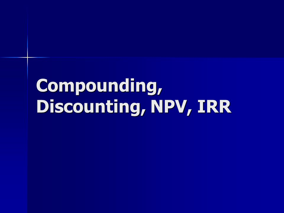 Compounding, Discounting, NPV, IRR