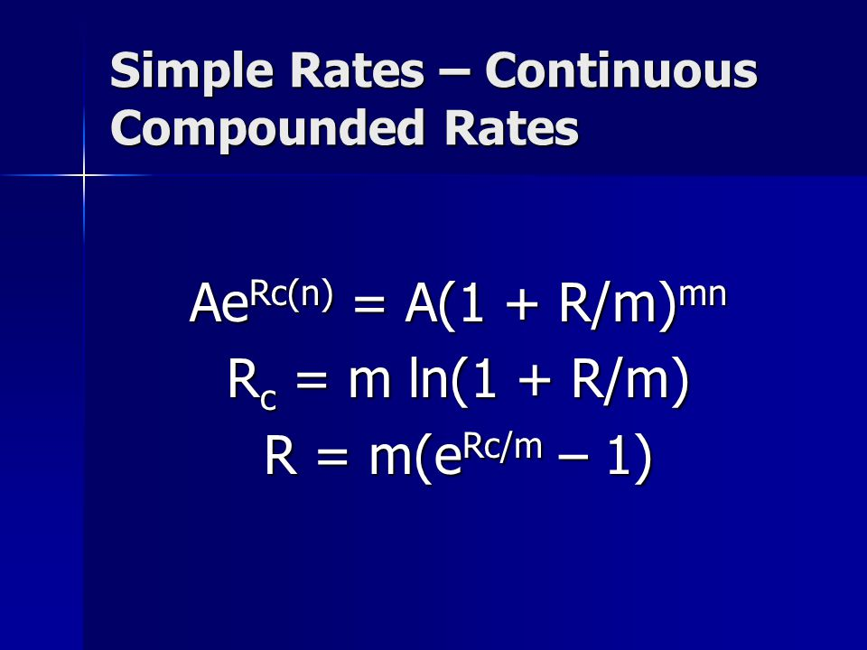 Simple Rates – Continuous Compounded Rates Ae Rc(n) = A(1 + R/m) mn R c = m ln(1 + R/m) R = m(e Rc/m – 1)