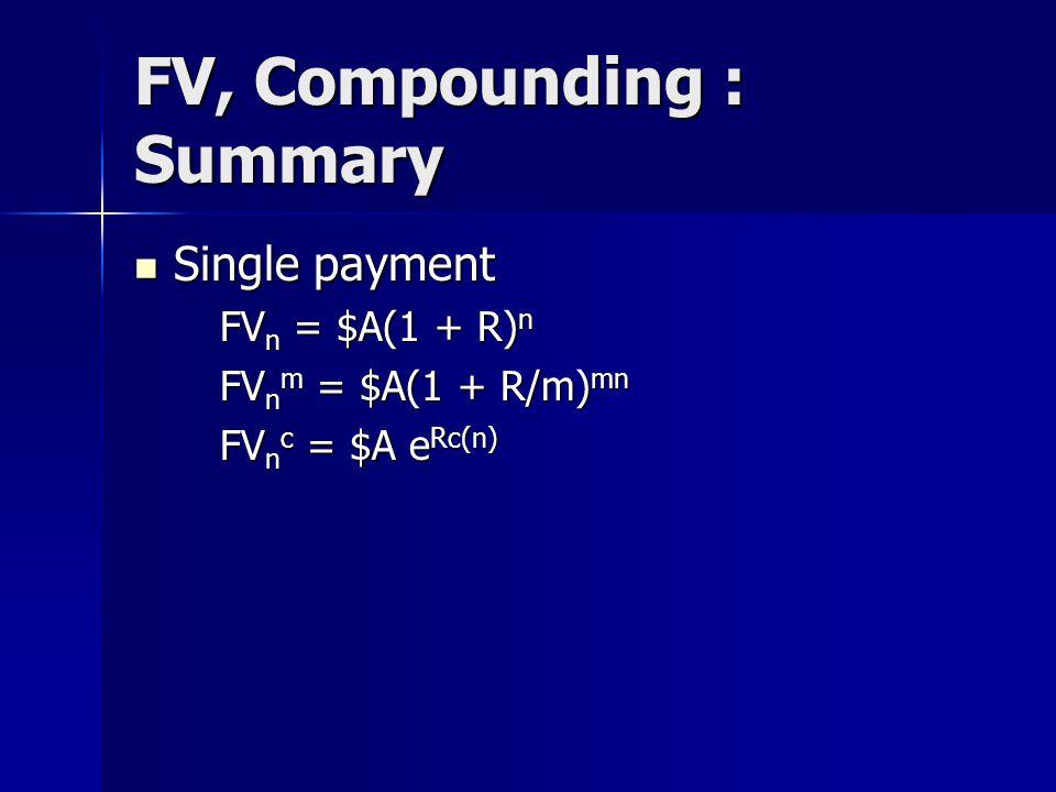 FV, Compounding : Summary Single payment Single payment FV n = $A(1 + R) n FV n m = $A(1 + R/m) mn FV n c = $A e Rc(n)
