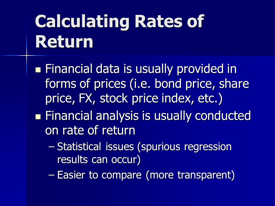 Calculating Rates of Return Financial data is usually provided in forms of prices (i.e. bond price, share price, FX, stock price index, etc.) Financia